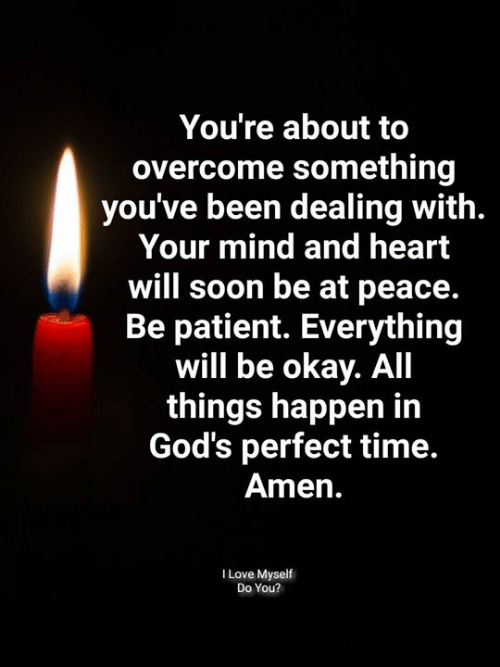 everything will be okay: You're about to  overcome something  you've been dealing with.  Your mind and heart  will soon be at peace.  Be patient. Everything  will be okay. All  things happen in  God's perfect time.  Amen.  I Love Myself  Do You?