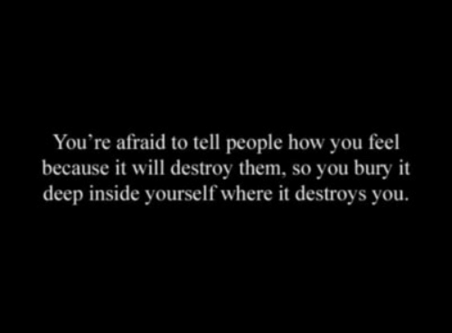 Inside Yourself: You're afraid to tell people how you feel  because it will destroy them, so you bury it  deep inside yourself where it destroys you.