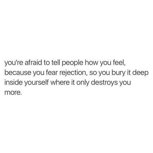 Fear, How, and Deep: you're afraid to tell people how you feel,  because you fear rejection, so you bury it deep  inside yourself where it only destroys you  more