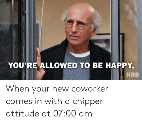 Hbo, Happy, and Attitude: YOU'RE ALLOWED TO BE HAPPY  HBO When your new coworker comes in with a chipper attitude at 07:00 am