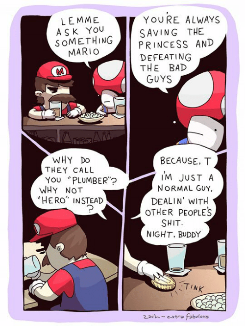 """Bad, Memes, and Shit: YOURE ALWAYS  LEMME  ASK YOU  SOMETHING  MARIO  SAVING THE  PRINCESS AND  DEFEATING  THE BAD  GUYS  AreAM  WHY DO  THEY CALL  YOU PLUMBER""""?  WHY NOT  HERO INSTEAD  BECAUSE, T  I'M JUST A  NORMAL GUY,  DEALIN' WITH  OTHER PEOPLES  SHIT  NIGHT. BUDDY  TINK  2ach~extra fabulous"""