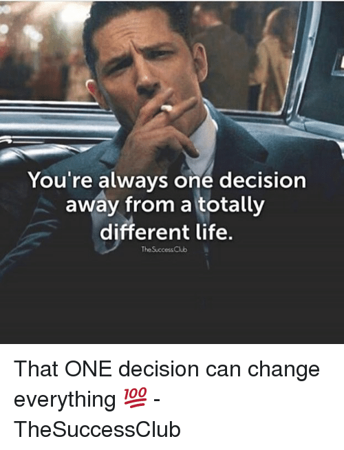 Life, Memes, and Change: You're always one decision  away from a totally  different life.  The SuccessClub That ONE decision can change everything 💯 - TheSuccessClub