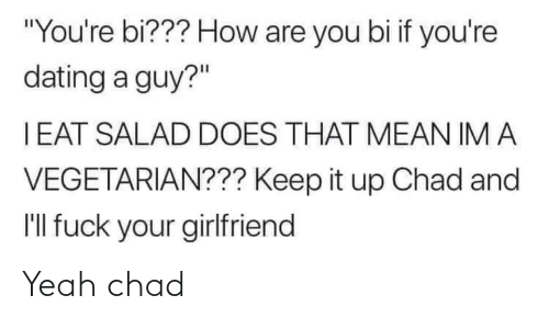 "Im A: ""You're bi??? How are you bi if you're  dating a guy?""  I EAT SALAD DOES THAT MEAN IM A  VEGETARIAN??? Keep it up Chad and  I'll fuck your girlfriend Yeah chad"