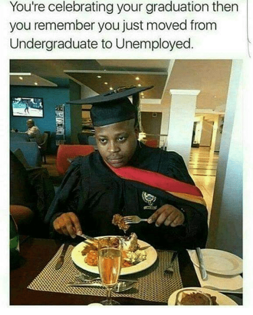 Remember, You, and Youre: You're celebrating your graduation then  you remember you just moved from  Undergraduate to Unemployed.