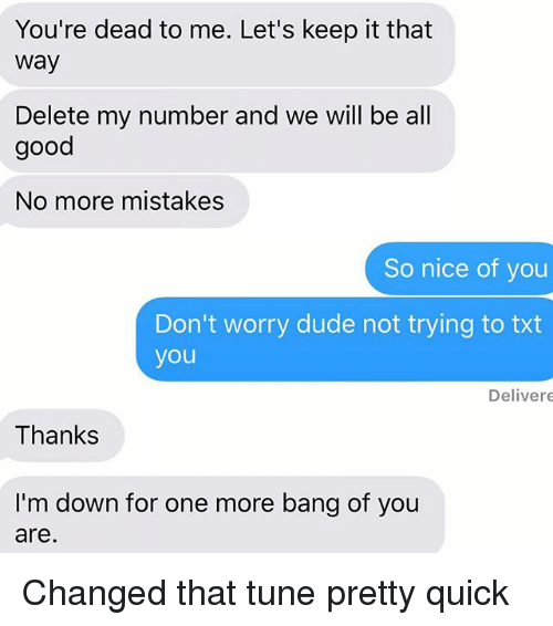 Onee: You're dead to me. Let's keep it that  way  Delete my number and we will be all  good  No more mistakes  So nice of you  Don't worry dude not trying to txt  you  Delivere  Thanks  I'm down for one more bang of you  are Changed that tune pretty quick