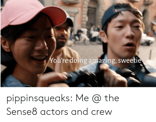 Target, Tumblr, and Blog: You're doing amazing, sweetie pippinsqueaks:  Me @ the Sense8 actors and crew