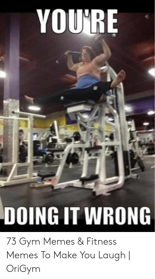 gym memes: YOU'RE  DOING IT WRONG 73 Gym Memes & Fitness Memes To Make You Laugh | OriGym