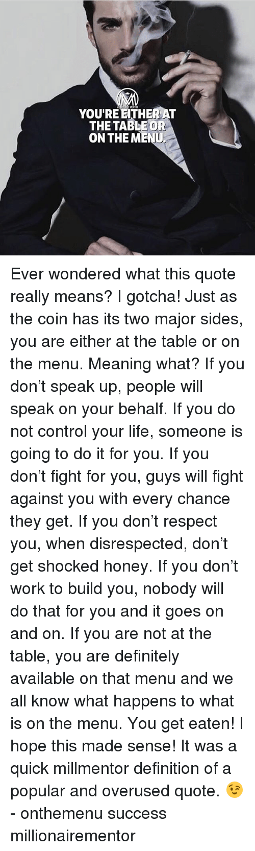 Definitely, Ether, and Life: YOU'RE ETHER AT  THETABLEOR  ON THE MENU Ever wondered what this quote really means? I gotcha! Just as the coin has its two major sides, you are either at the table or on the menu. Meaning what? If you don't speak up, people will speak on your behalf. If you do not control your life, someone is going to do it for you. If you don't fight for you, guys will fight against you with every chance they get. If you don't respect you, when disrespected, don't get shocked honey. If you don't work to build you, nobody will do that for you and it goes on and on. If you are not at the table, you are definitely available on that menu and we all know what happens to what is on the menu. You get eaten! I hope this made sense! It was a quick millmentor definition of a popular and overused quote. 😉 - onthemenu success millionairementor