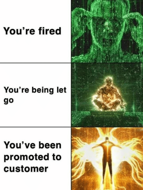 Memes, Been, and 🤖: You're fired  You're being let  go  You've been  promoted to  customer