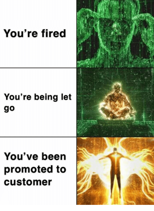 Been, Customer, and Youre: You're fired  You're being let  go  You've been  promoted to  customer