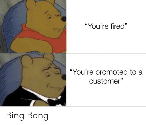"Bong: ""You're fired""  ""You're promoted to a  customer"" Bing Bong"