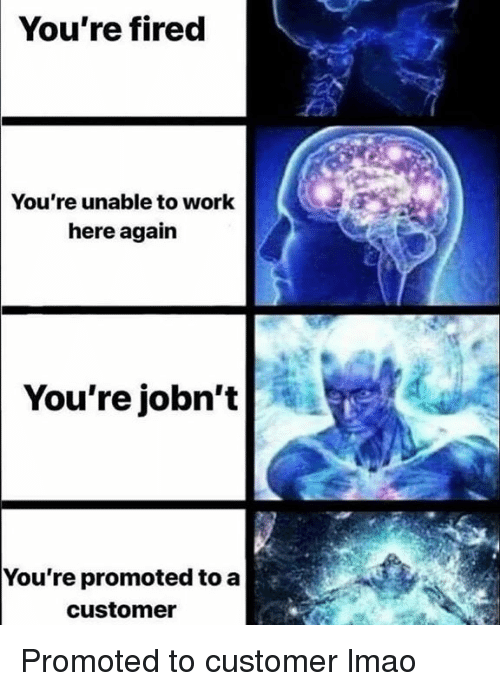 Lmao, Work, and Dank Memes: You're fired  You're unable to work  here again  You're jobn't  You're promoted to a  customer Promoted to customer lmao