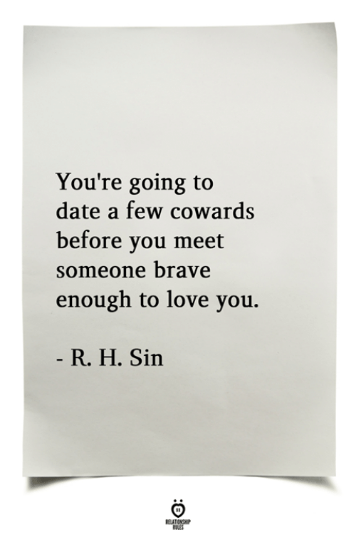 Love, Brave, and Date: You're going to  date a few cowards  before vou meet  someone brave  enough to love you.  R. H. Sin