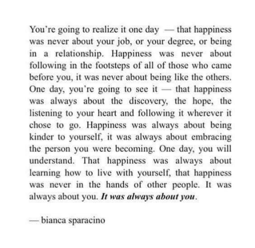 the others: You're going to realize it one day -that happiness  was never about your job, or your degree, or being  in a relationship. Happiness was never about  following in the footsteps of all of those who came  before you, it was never about being like the others  One day, you're going to see it that happiness  was always about the discovery, the hope, the  listening to your heart and following it wherever it  chose to go. Happiness was always about being  kinder to yourself, it was always about embracing  the person you were becoming. One day, you wil  understand. That happiness was always about  learning how tolive with yourself,, that happiness  was never in the hands of other people. It was  always about you. It was always about you  bianca sparacino