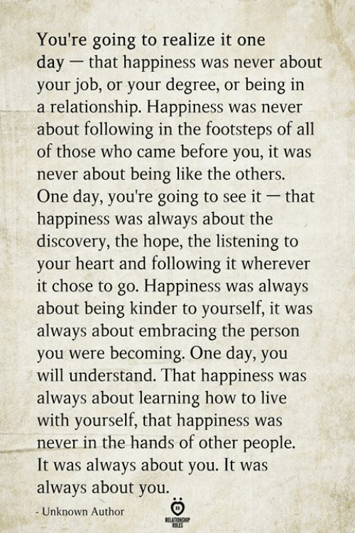Embracing: You're going to realize it one  day that happiness was never about  your job, or your degree, or being in  a relationship. Happiness was never  about following in the footsteps of all  of those who came before you, it was  never about being like the others.  One day, you're going to see it  happiness was always about the  discovery, the hope, the listening to  your heart and following it wherever  it chose to go. Happiness was always  about being kinder to yourself, it was  always about embracing the person  you were becoming. One day, you  will understand. That happiness was  always about learning how to live  with yourself, that happiness was  never in the hands of other people.  It was always about you. It was  always about you  that  Unknown Author  BELATIONSHIP  ES
