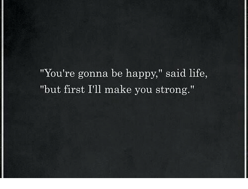 """Life, Happy, and Strong: """"You're gonna be happy,"""" said life,  """"but first I'll make you strong."""""""