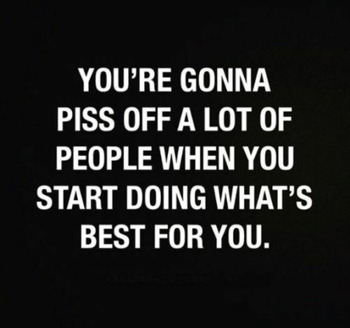 Best, You, and For: YOU'RE GONNA  PISS OFF A LOT OF  PEOPLE WHEN YOU  START DOING WHAT'S  BEST FOR YOU.