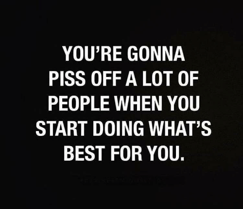Piss: YOU'RE GONNA  PISS OFF A LOT OF  PEOPLE WHEN YOU  START DOING WHAT'S  BEST FOR YOU.