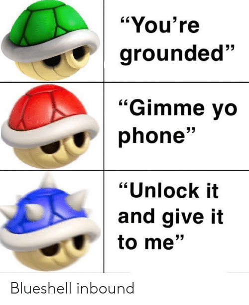 "Phone, Youre, and Give It to Me: ""You're  grounded""  53  ""Gimme vo  phone'  ""Unlock it  and give it  to me"" Blueshell inbound"