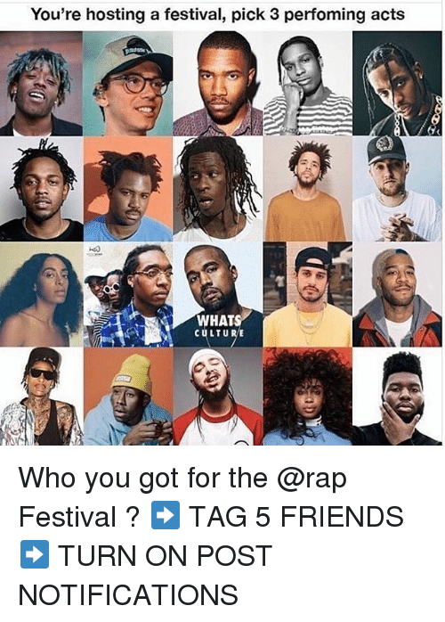Friends, Memes, and Rap: You're hosting a festival, pick 3 perfoming acts  WHATS  CULTURE Who you got for the @rap Festival ? ➡️ TAG 5 FRIENDS ➡️ TURN ON POST NOTIFICATIONS