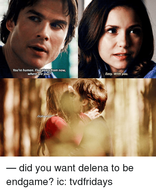 Memes, 🤖, and Human: You're human. Fiveears from now,  whereare you  Easy. With you. — did you want delena to be endgame? ic: tvdfridays
