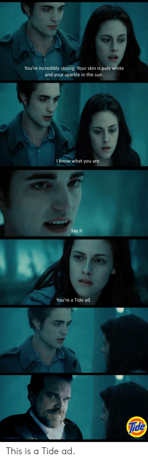 Say It, White, and Strong: You're incredibly strong. Your skin is pale white  and your sparkle in the sun  I know what you are  Say it.  You're a Tide ad.  ide This is a Tide ad.