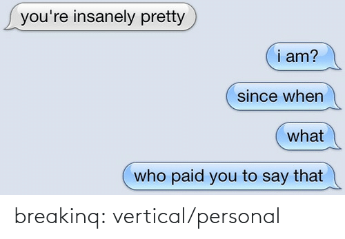 Since When: you're insanely pretty  i am?  since when  what  who paid you to say that breakinq:  vertical/personal