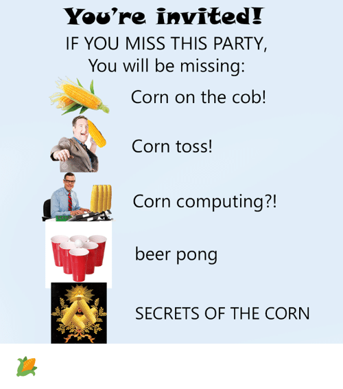 Beer, Dank, and Party: You're invited!  IF YOU MISS THIS PARTY,  You will be missing  Corn on the cob!  Corn toss!  Corn computing?!  beer pong  SECRETS OF THE CORN 🌽
