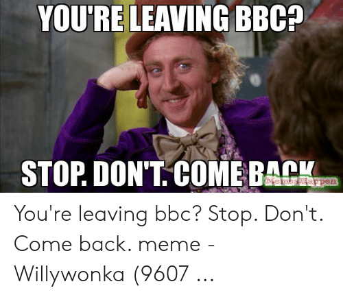 Meme, Back, and Bbc: YOU'RE LEAVING BBC?  STOP DON'T. COME BACK You're leaving bbc? Stop. Don't. Come back. meme - Willywonka (9607 ...