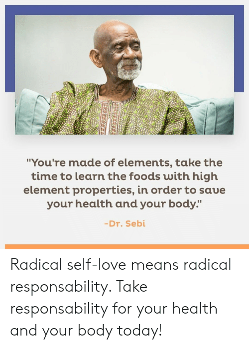 "Love, Memes, and Time: ""You're made of elements, take the  time to learn the foods with high  element properties, in order to saue  your health and your body:""  -Dr. Sebi Radical self-love means radical responsability. Take responsability for your health and your body today!"