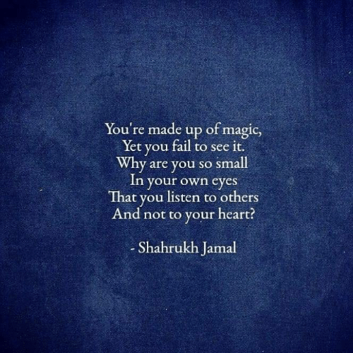 You Fail: You're made up of magic,  Yet you fail to see it.  Why are you so small  In your own eyes  That you listen to others  And not to your heart?  Shahrukh Jamal