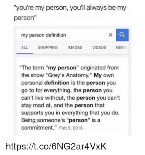 "Memes, News, and Videos: ""you're my person, you'll always be my  person""  my person definition  ALL SHOPPINGIMAGES VIDEOS NEWS  The term ""my person"" originated from  the show ""Grey's Anatomy."" My own  personal definition is the person you  go to for everything, the person you  can't live without, the person you can't  stay mad at, and the person that  supports you in everything that you do.  Being someone's ""person"" is a  commitment."" Feb 9, 2016 https://t.co/6NG2ar4VxK"