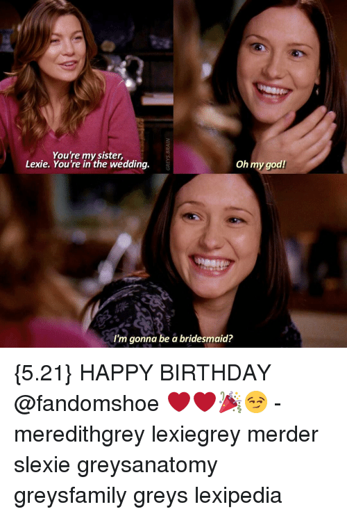 Memes, Bridesmaids, and 🤖: You're my sister,  Lexie. You're in the wedding.  Oh my god!  I'm gonna be a bridesmaid? {5.21} HAPPY BIRTHDAY @fandomshoe ❤❤🎉😏 - meredithgrey lexiegrey merder slexie greysanatomy greysfamily greys lexipedia