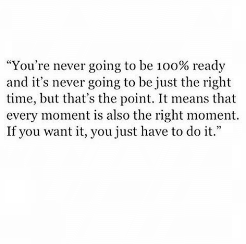 "Time, Never, and Means: ""You're never going to be 100% ready  and it's never going to be just the right  time, but that's the point. It means that  every moment is also the right moment.  If you want it, you just have to do it."""