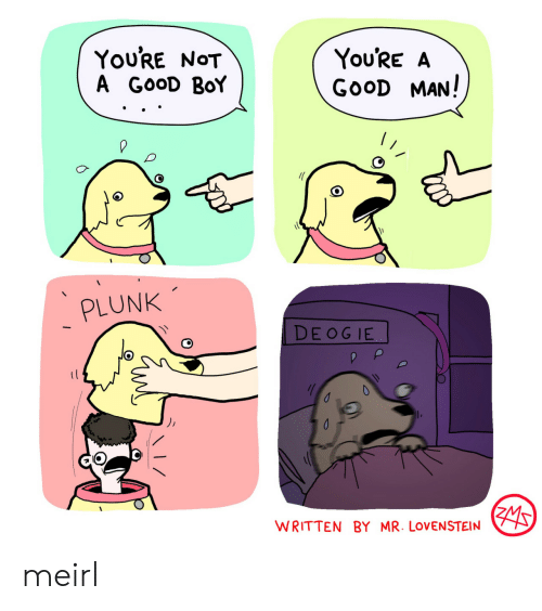 good boy: You'RE NOT  A GOOD BoY  You'RE A  GOOD MAN!  PLUNK  DE OG IE  WRITTEN BY MR. LOVENSTEIN meirl