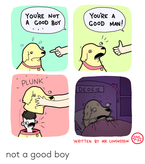 good boy: You'RE NOT  A GOOD BoY  You'RE A  GOOD MAN!  PLUNK  DE OG IE  WRITTEN BY MR. LOVENSTEIN not a good boy