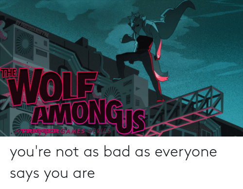 Says You: you're not as bad as everyone says you are
