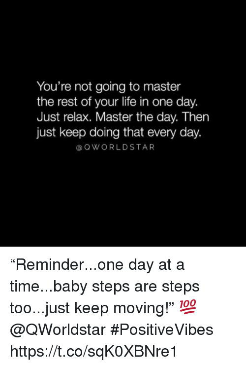 """just relax: You're not going to master  the rest of your life in one day.  Just relax. Master the day. Then  just keep doing that every day.  @ QWORLDSTAR """"Reminder...one day at a time...baby steps are steps too...just keep moving!"""" 💯 @QWorldstar #PositiveVibes https://t.co/sqK0XBNre1"""