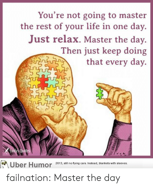 just relax: You're not going to master  the rest of your life in one day  Just relax. Master the day.  Then just keep doing  that every day.  op  Uber Humor 2013, all no tyin ars instead, blankets with sleeves failnation:  Master the day