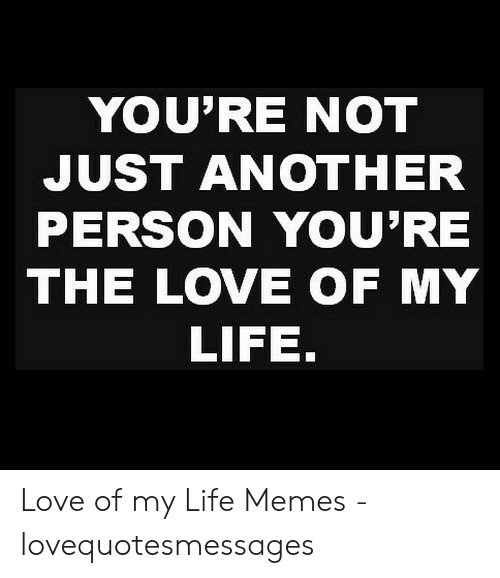 Love Of My Life Meme: YOU'RE NOT  JUST ANOTHER  PERSON YOU'RE  THE LOVE OF MY  LIFE. Love of my Life Memes - lovequotesmessages