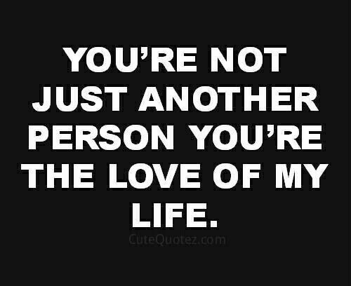 Life, Love, and Another: YOU'RE NOT  JUST ANOTHER  PERSON YOU'RE  THE LOVE OF MY  LIFE.  CuteQuotez.com