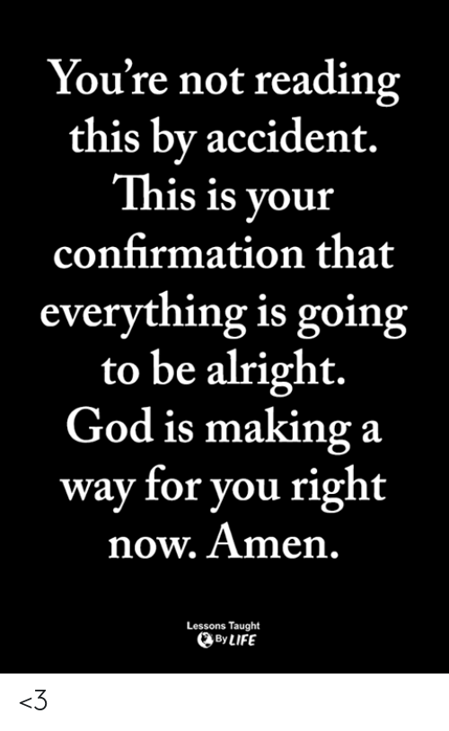 God, Life, and Memes: You're not reading  this by accident.  This is your  confirmation that  everything is going  to be alright.  God is making a  way for you right  now. Amen,  Lessons Taught  By LIFE <3