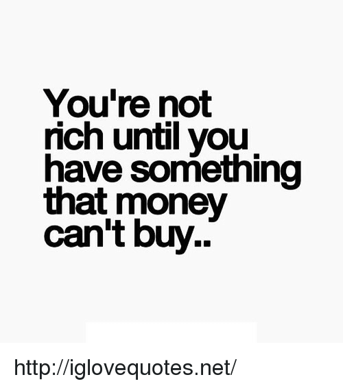 Money Cant Buy: You're not  rich until you  have something  that money  can't buy.. http://iglovequotes.net/