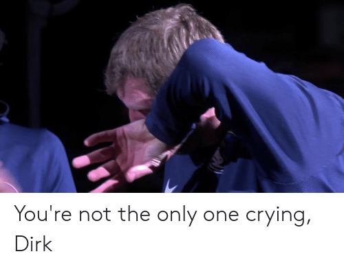 Crying, Only One, and One: You're not the only one crying, Dirk