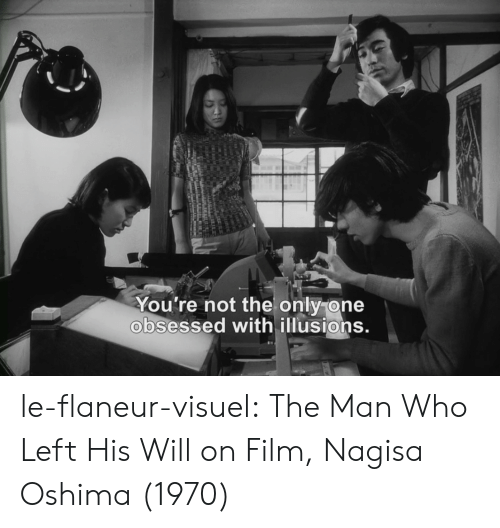 Tumblr, Blog, and Film: You're not the only one  obsessed with illusions. le-flaneur-visuel:  The Man Who Left His Will on Film, Nagisa Oshima (1970)