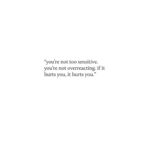 """You, Hurts, and Sensitive: """"you're not too sensitive.  you're not overreacting. if it  hurts you, it hurts you."""""""