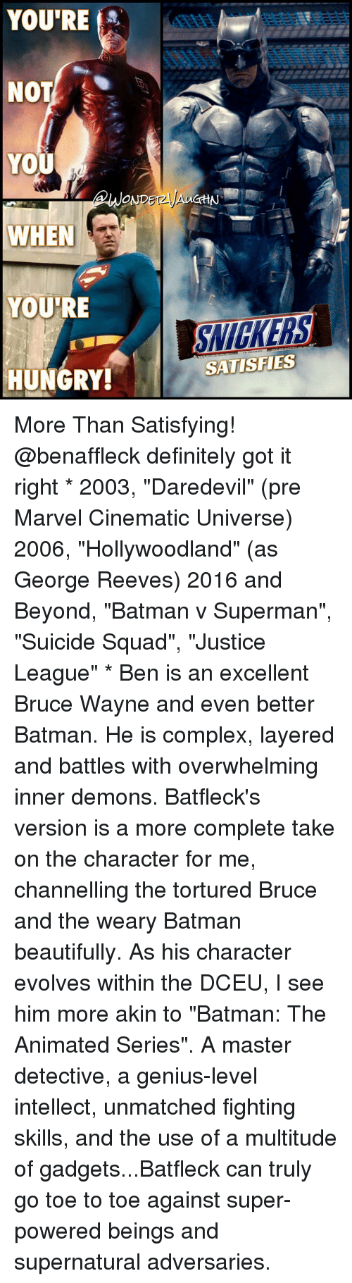 "inner demons: YOU'RE  NOT  YOU  WHEN  YOURE  HUNGRY!  GHN  SATISFIES More Than Satisfying! @benaffleck definitely got it right * 2003, ""Daredevil"" (pre Marvel Cinematic Universe) 2006, ""Hollywoodland"" (as George Reeves) 2016 and Beyond, ""Batman v Superman"", ""Suicide Squad"", ""Justice League"" * Ben is an excellent Bruce Wayne and even better Batman. He is complex, layered and battles with overwhelming inner demons. Batfleck's version is a more complete take on the character for me, channelling the tortured Bruce and the weary Batman beautifully. As his character evolves within the DCEU, I see him more akin to ""Batman: The Animated Series"". A master detective, a genius-level intellect, unmatched fighting skills, and the use of a multitude of gadgets...Batfleck can truly go toe to toe against super-powered beings and supernatural adversaries."