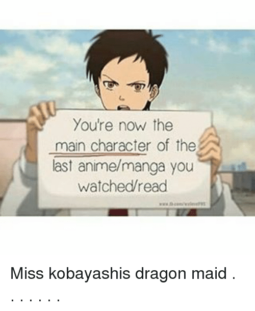 Dragon Maid: You're now the  main character of the  last anime/manga you  watched read Miss kobayashis dragon maid . . . . . . .