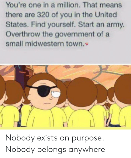 Army, United, and Government: You're one in a million. That means  there are 320 of you in the United  States. Find yourself. Start an army  Overthrow the government of a  small midwestern town. Nobody exists on purpose. Nobody belongs anywhere