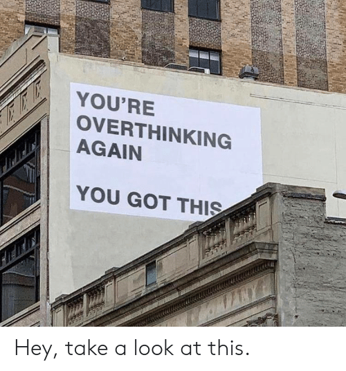 overthinking: YOU'RE  OVERTHINKING  AGAIN  YOU GOT THIS Hey, take a look at this.